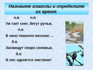 Назовите глаголы и определите их время:  н.в н.в Уж тает снег, бегут ручьи,