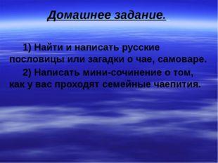 Домашнее задание. 1) Найти и написать русские пословицы или загадки о чае, са