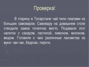Проверка! В старину в Татарстане чай пили пиалами из больших самоваров. Самов