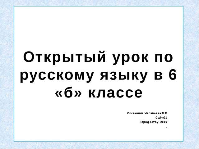 Открытый урок по русскому языку в 6 «б» классе Составила:Чалабаева.Б.Б Сш№21...