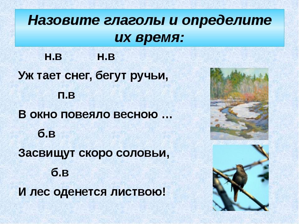 Назовите глаголы и определите их время:  н.в н.в Уж тает снег, бегут ручьи,...