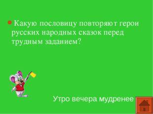 Какую пословицу повторяют герои русских народных сказок перед трудным задание
