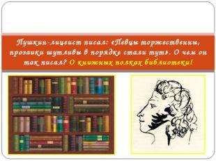 Пушкин-лицеист писал: «Певцы торжественны, прозаики шутливы в порядке стали т