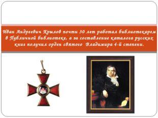 Иван Андреевич Крылов почти 30 лет работал библиотекарем в Публичной библиоте
