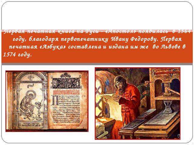 Первая печатная книга на Руси - «Апостол» появилась в 1564 году, благодаря пе...