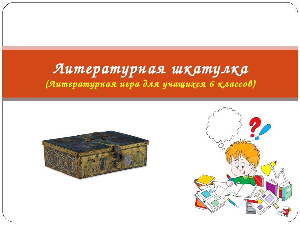 Литературная шкатулка (Литературная игра для учащихся 6 классов)
