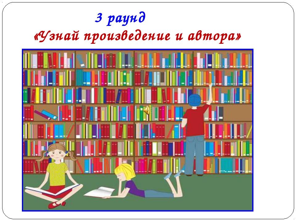 3 раунд «Узнай произведение и автора»