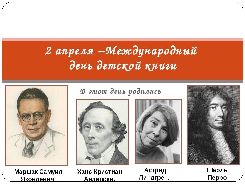 В этот день родились 2 апреля –Международный день детской книги Маршак Самуил...