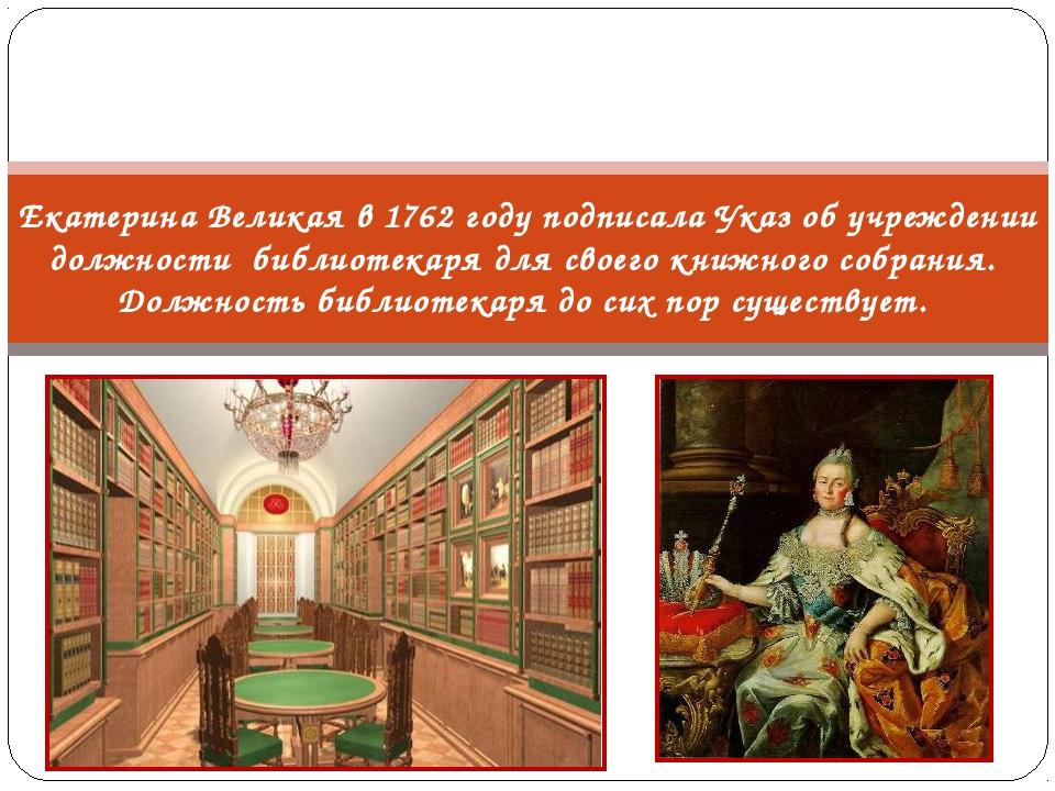 Екатерина Великая в 1762 году подписала Указ об учреждении должности библиоте...