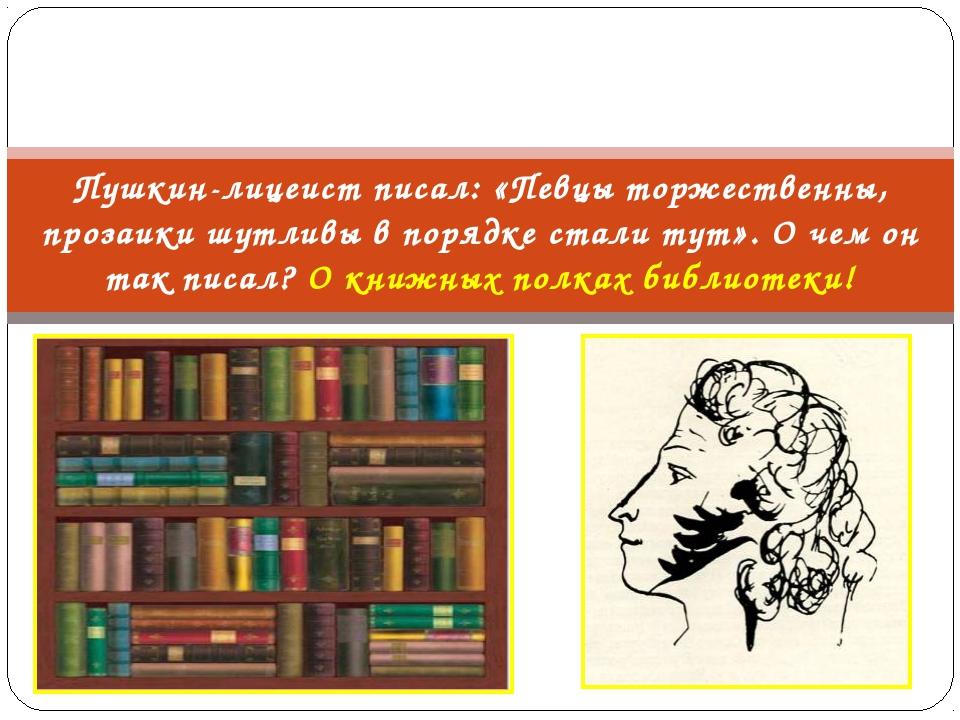 Пушкин-лицеист писал: «Певцы торжественны, прозаики шутливы в порядке стали т...