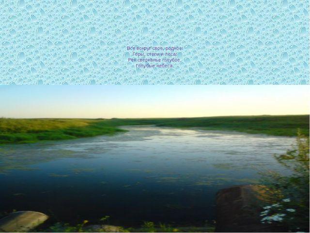 Все вокруг свое, родное: Горы, степи и леса: Рек сверканье голубое, Голубые...