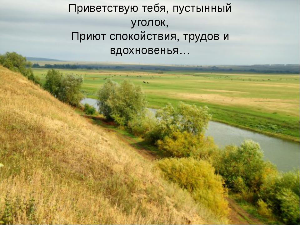 Приветствую тебя, пустынный уголок, Приют спокойствия, трудов и вдохновенья…