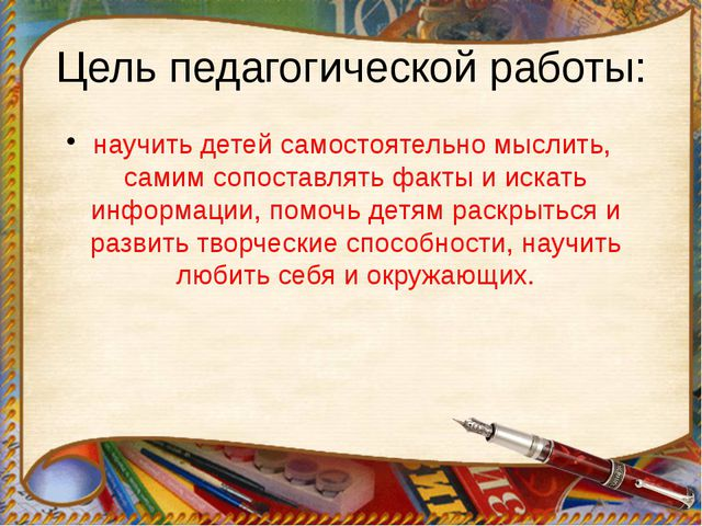 Цель педагогической работы: научить детей самостоятельно мыслить, самим сопос...