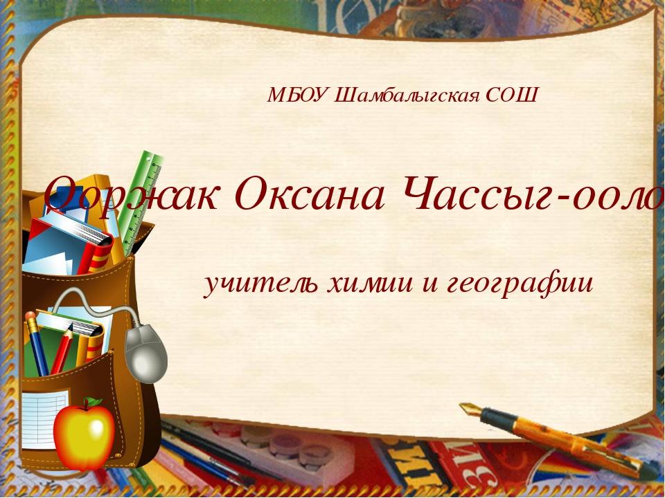 МБОУ Шамбалыгская СОШ Ооржак Оксана Чассыг-ооловна, учитель химии и географии