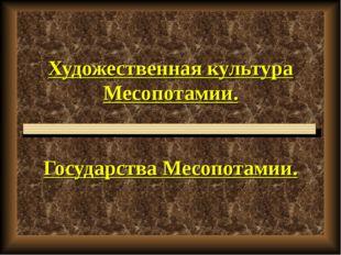 Художественная культура Месопотамии. Государства Месопотамии.