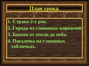 План урока. 1. Страна 2-х рек. 2. Города из глиняных кирпичей 3. Башни от зем
