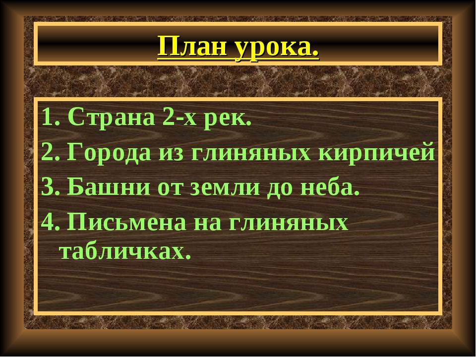 План урока. 1. Страна 2-х рек. 2. Города из глиняных кирпичей 3. Башни от зем...