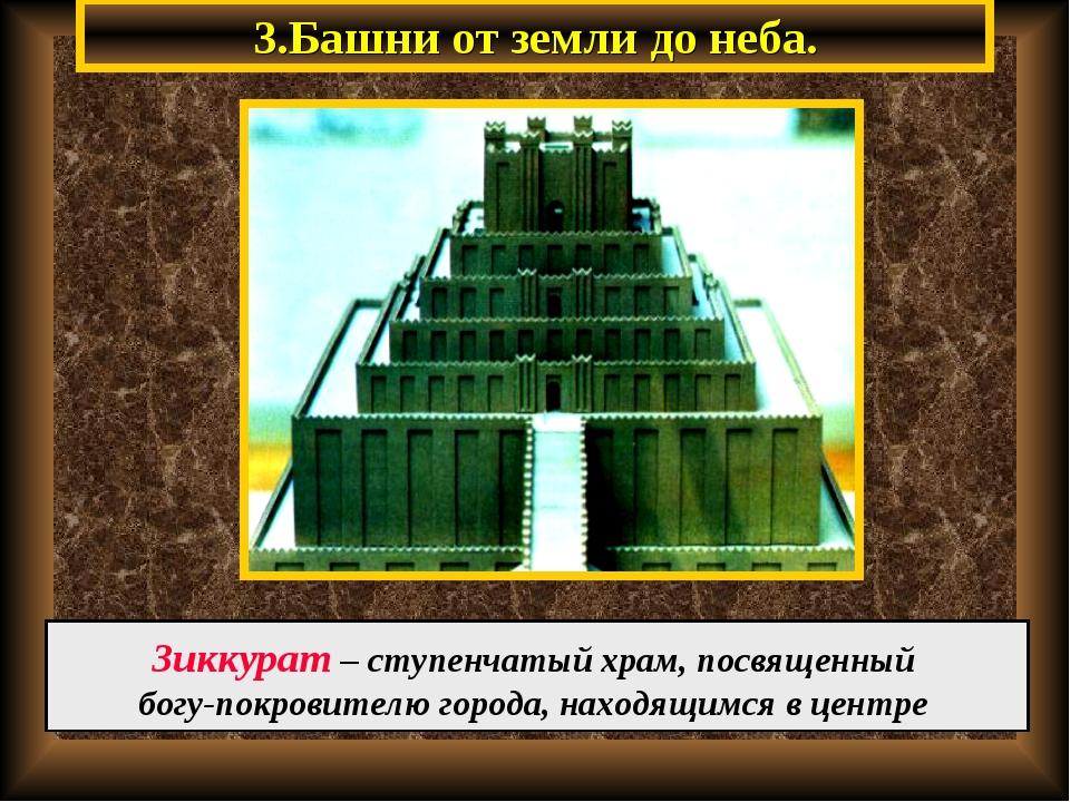 3.Башни от земли до неба. Зиккурат – ступенчатый храм, посвященный богу-покро...