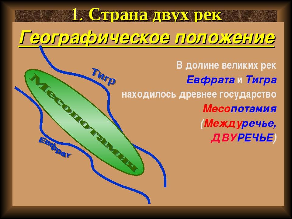 1. Страна двух рек Географическое положение В долине великих рек Евфрата и Ти...