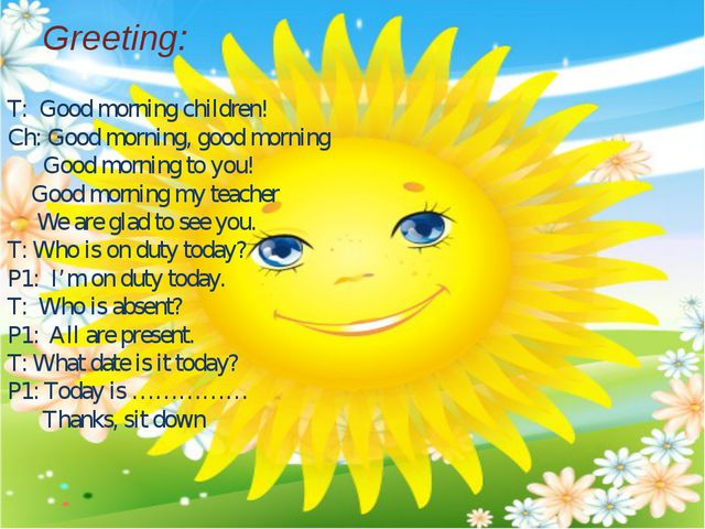 Greeting: T: Good morning children! Ch: Good morning, good morning Good morn...