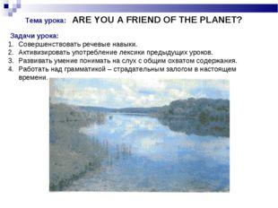Тема урока: ARE YOU A FRIEND OF THE PLANET? Задачи урока: Совершенствовать р