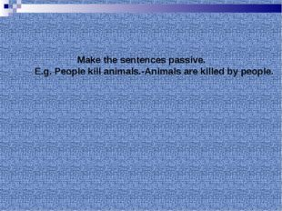 Make the sentences passive. E.g. People kill animals.-Animals are killed by