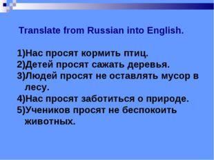 Translate from Russian into English. 1)Нас просят кормить птиц. 2)Детей прос