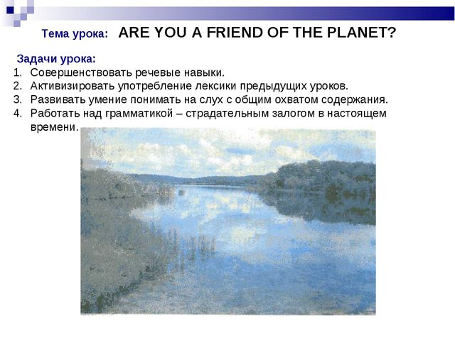 Тема урока: ARE YOU A FRIEND OF THE PLANET? Задачи урока: Совершенствовать р...
