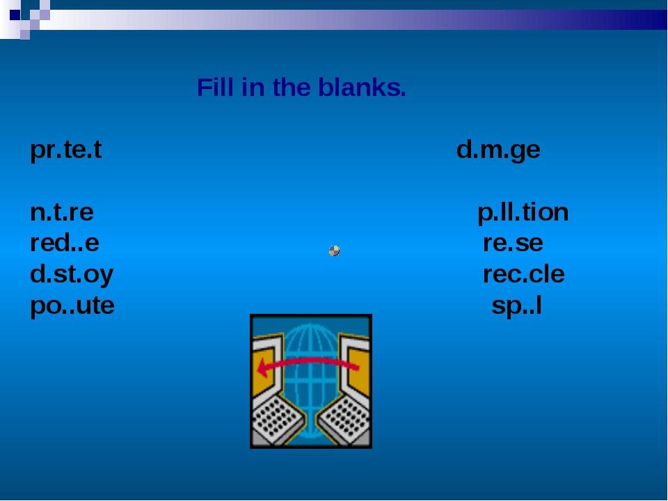 Fill in the blanks. pr.te.t d.m.ge n.t.re p.ll.tion red..e re.se d.st.oy rec...