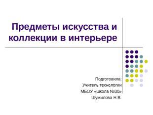 Предметы искусства и коллекции в интерьере Подготовила: Учитель технологии МБ