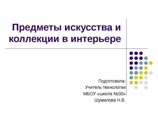 Предметы искусства и коллекции в интерьере Подготовила: Учитель технологии МБ...