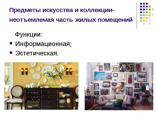Предметы искусства и коллекции- неотъемлемая часть жилых помещений Функции: И...