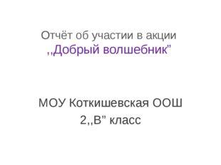 """Отчёт об участии в акции ,,Добрый волшебник"""" МОУ Коткишевская ООШ 2,,В"""" класс"""