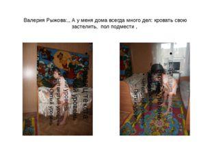 Валерия Рыжова:,, А у меня дома всегда много дел: кровать свою застелить, пол