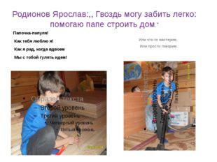 """Родионов Ярослав:,, Гвоздь могу забить легко: помогаю папе строить дом."""" Папо"""