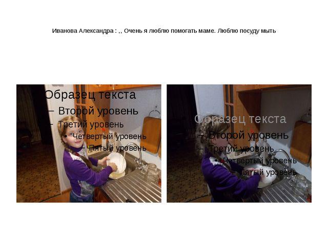 Иванова Александра : ,, Очень я люблю помогать маме. Люблю посуду мыть
