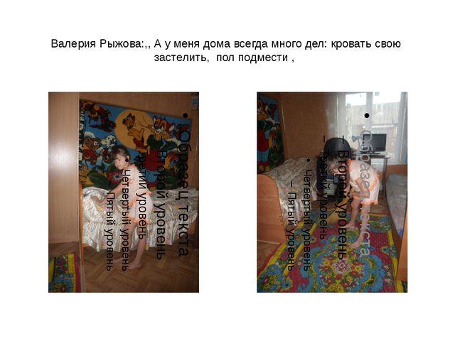 Валерия Рыжова:,, А у меня дома всегда много дел: кровать свою застелить, пол...