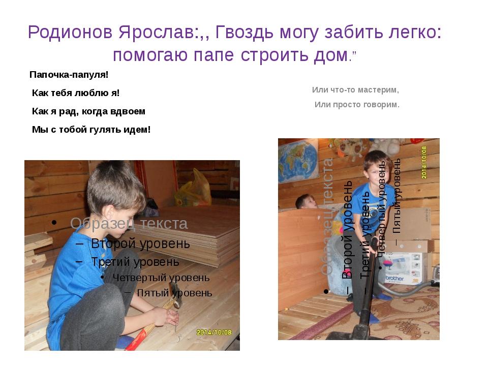 """Родионов Ярослав:,, Гвоздь могу забить легко: помогаю папе строить дом."""" Папо..."""