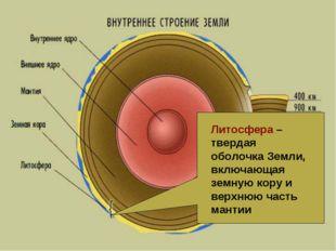 Литосфера – твердая оболочка Земли, включающая земную кору и верхнюю часть ма