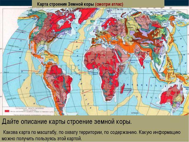 Дайте описание карты строение земной коры. Какова карта по масштабу, по охват...