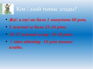 Кім қалай тыныс алады? Жаңа туған бала 1 минутта 60 рет, 5 жастағы бала-25-26