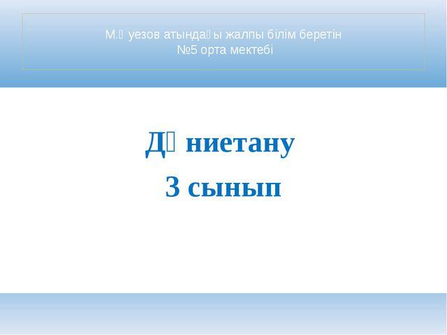 М.Әуезов атындағы жалпы білім беретін №5 орта мектебі Дүниетану 3 сынып