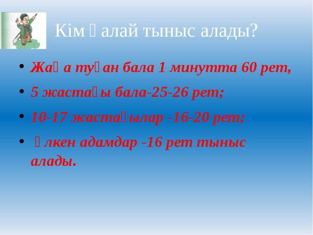 Кім қалай тыныс алады? Жаңа туған бала 1 минутта 60 рет, 5 жастағы бала-25-26...