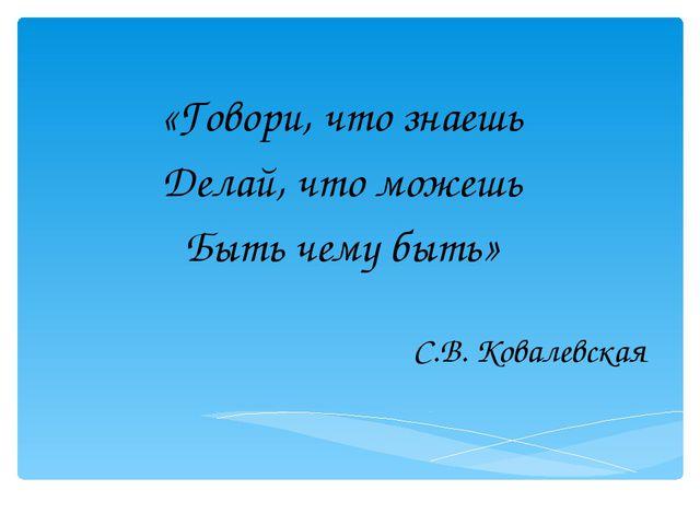 «Говори, что знаешь Делай, что можешь Быть чему быть» С.В. Ковалевская