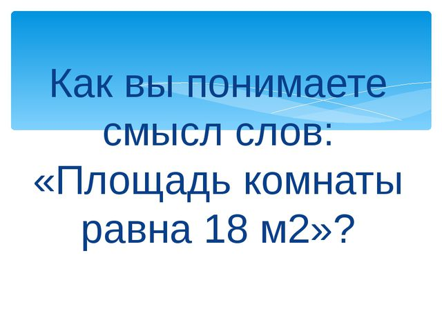 Как вы понимаете смысл слов: «Площадь комнаты равна 18 м2»?
