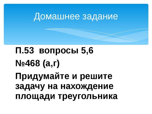 П.53 вопросы 5,6 №468 (а,г) Придумайте и решите задачу на нахождение площади...