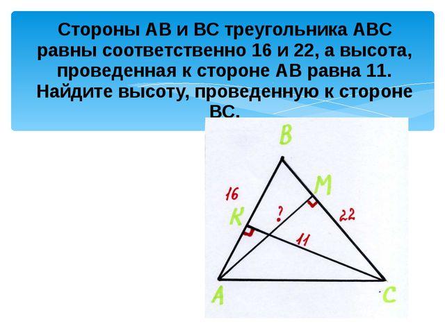 Стороны АВ и ВС треугольника АВС равны соответственно 16 и 22, а высота, пров...