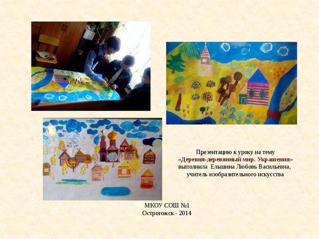 Презентацию к уроку на тему «Деревня-деревянный мир. Украшения» выполнила Ель...