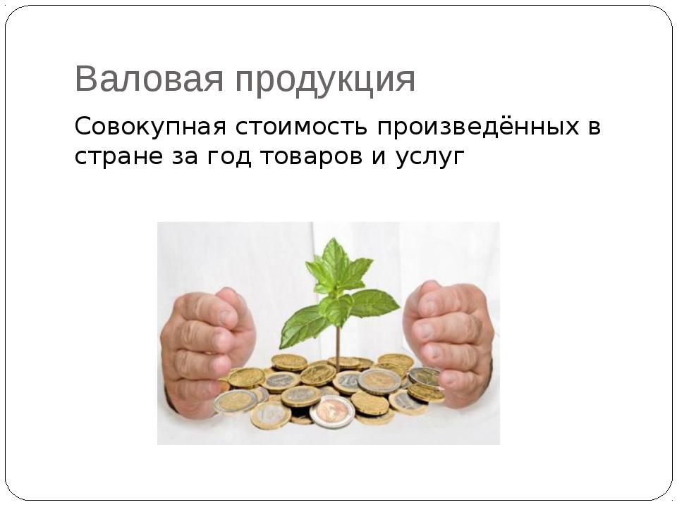 Валовая продукция Совокупная стоимость произведённых в стране за год товаров...