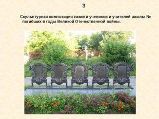 3 Скульптурная композиция памяти учеников и учителей школы № погибших в годы